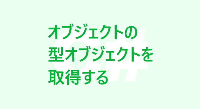 オブジェクトの型オブジェクト(System.Typeのインスタンス)を取得